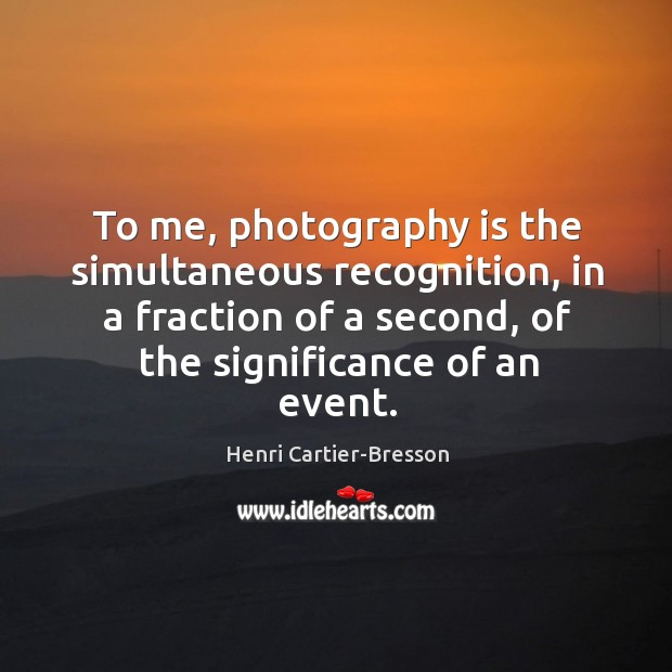Image, To me, photography is the simultaneous recognition, in a fraction of a second, of the significance of an event.