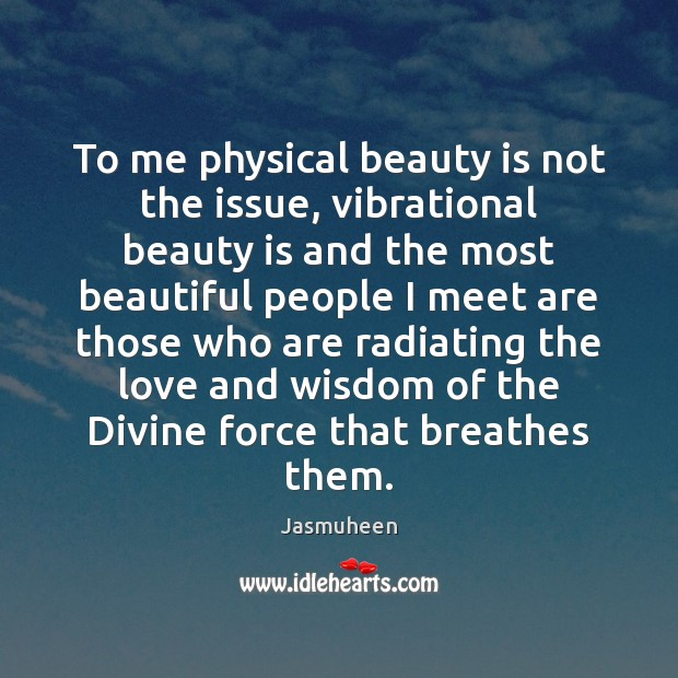 To me physical beauty is not the issue, vibrational beauty is and Image