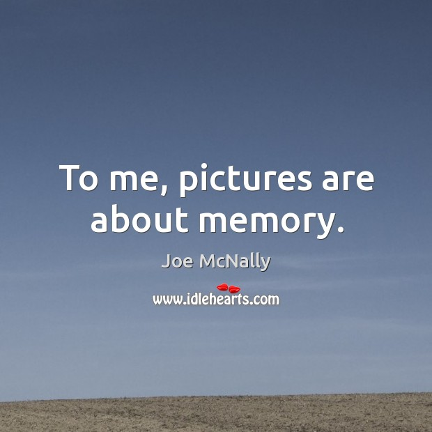To me, pictures are about memory. Image