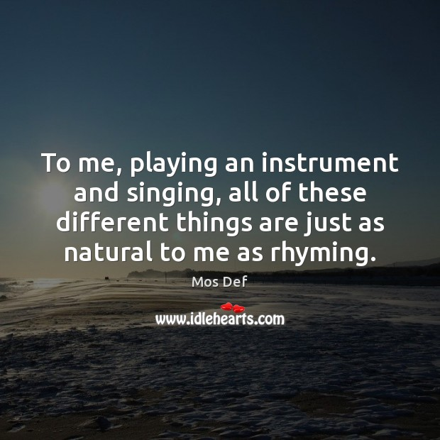 To me, playing an instrument and singing, all of these different things Mos Def Picture Quote