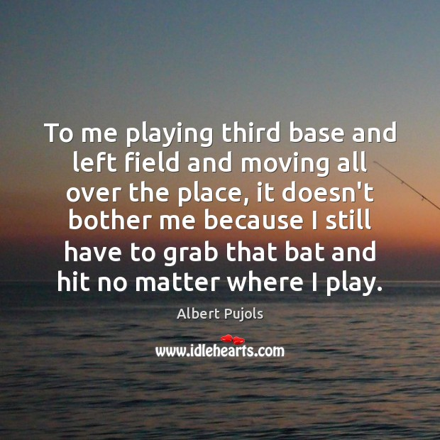 To me playing third base and left field and moving all over Albert Pujols Picture Quote
