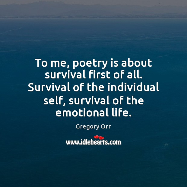 To me, poetry is about survival first of all. Survival of the Gregory Orr Picture Quote