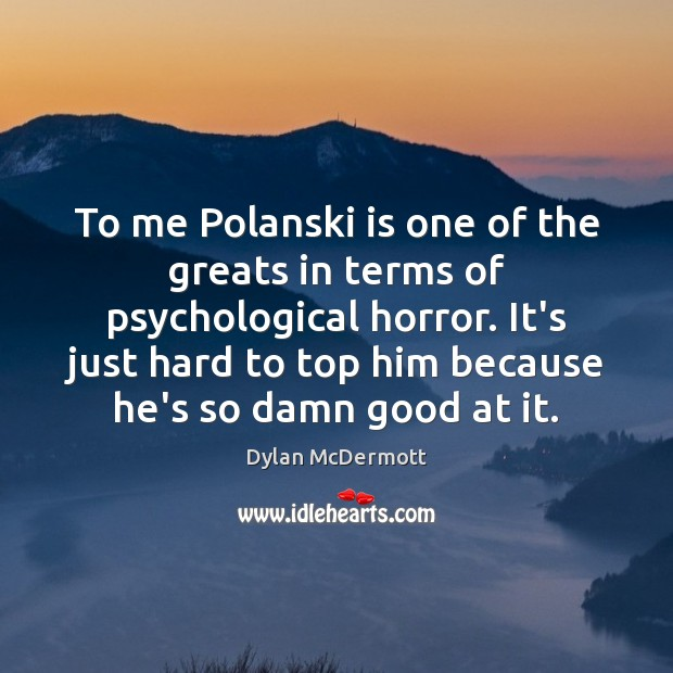 To me Polanski is one of the greats in terms of psychological Dylan McDermott Picture Quote