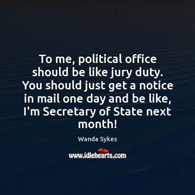 To me, political office should be like jury duty. You should just Wanda Sykes Picture Quote