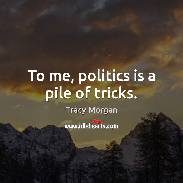 Image, To me, politics is a pile of tricks.