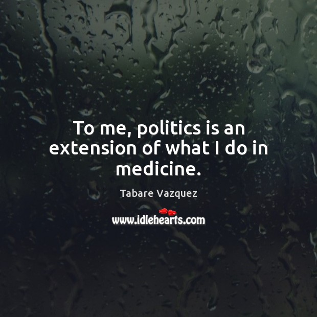 To me, politics is an extension of what I do in medicine. Politics Quotes Image