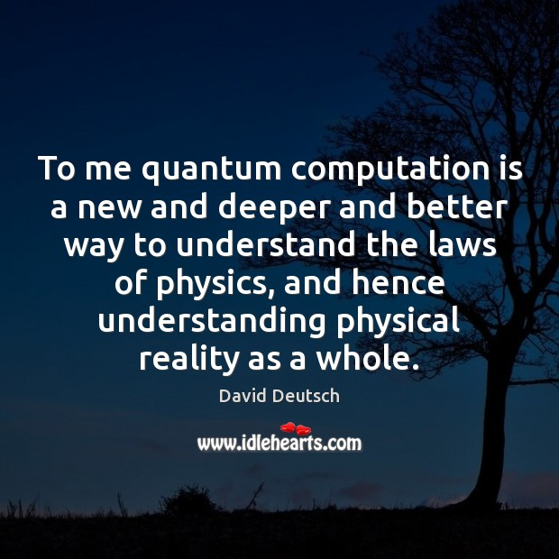To me quantum computation is a new and deeper and better way David Deutsch Picture Quote