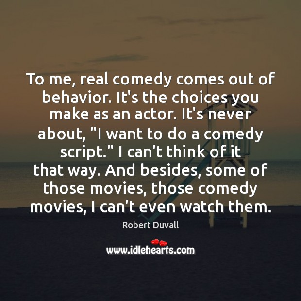 To me, real comedy comes out of behavior. It's the choices you Robert Duvall Picture Quote