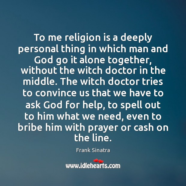 To me religion is a deeply personal thing in which man and Frank Sinatra Picture Quote