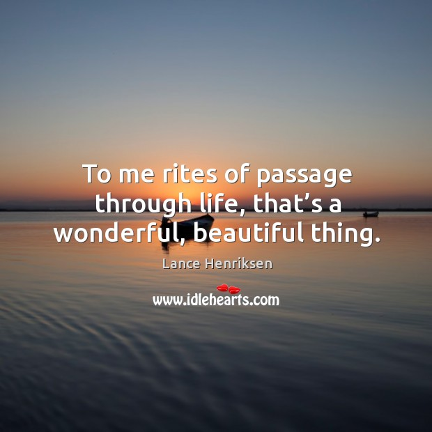 To me rites of passage through life, that's a wonderful, beautiful thing. Image