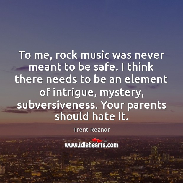 To me, rock music was never meant to be safe. I think Image