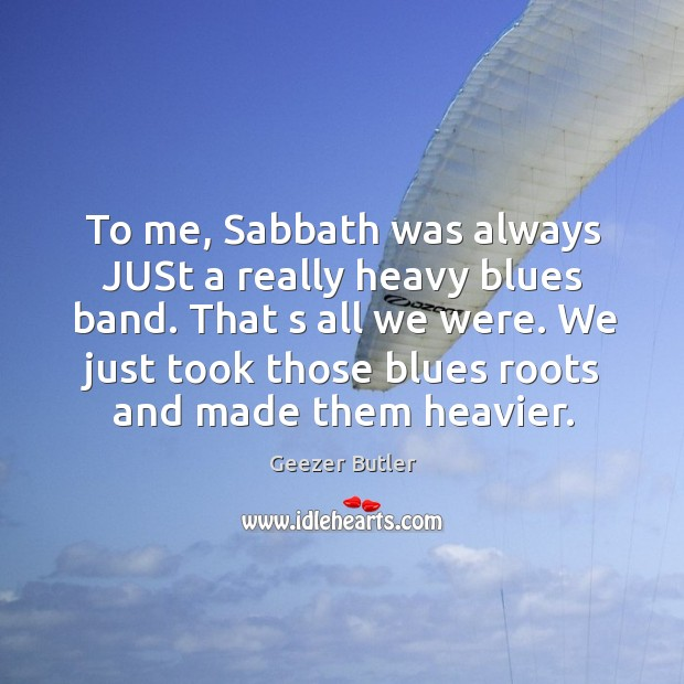 To me, sabbath was always just a really heavy blues band. Image