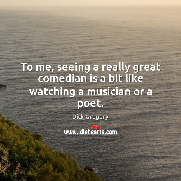 To me, seeing a really great comedian is a bit like watching a musician or a poet. Dick Gregory Picture Quote