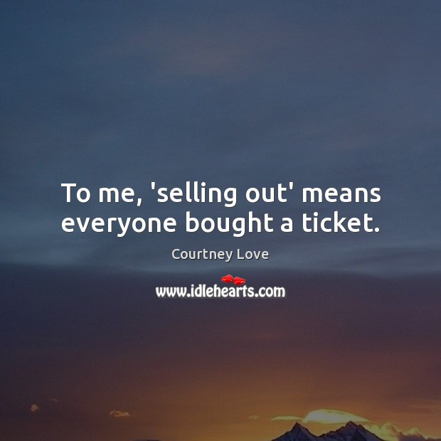 To me, 'selling out' means everyone bought a ticket. Courtney Love Picture Quote