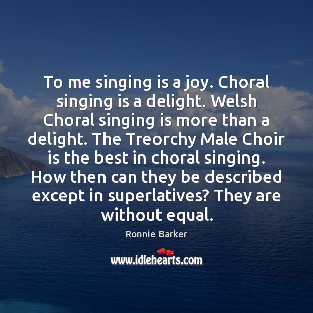 To me singing is a joy. Choral singing is a delight. Welsh Image