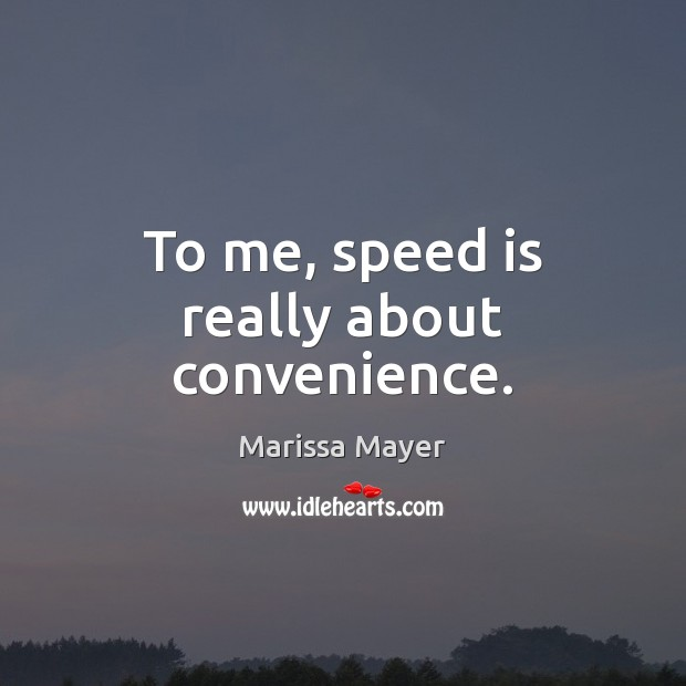 To me, speed is really about convenience. Marissa Mayer Picture Quote