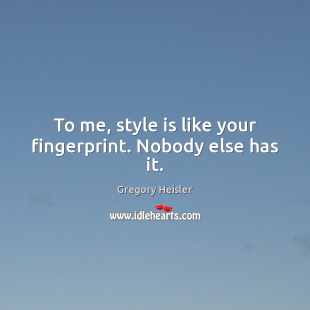To me, style is like your fingerprint. Nobody else has it. Image