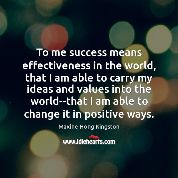 To me success means effectiveness in the world, that I am able Maxine Hong Kingston Picture Quote