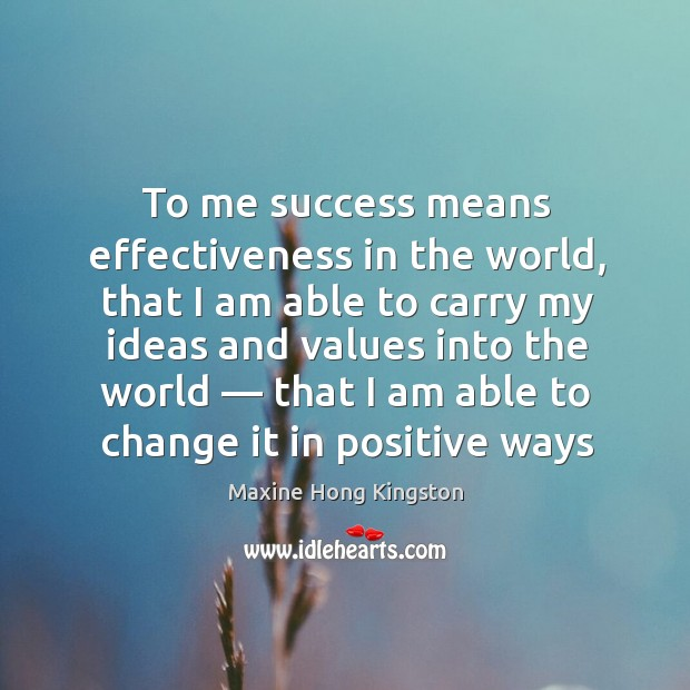 To me success means effectiveness in the world, that I am able to carry my ideas and values into the world Maxine Hong Kingston Picture Quote