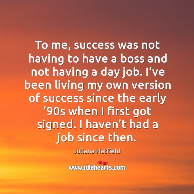 To me, success was not having to have a boss and not having a day job. Image