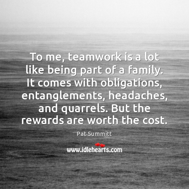 To me, teamwork is a lot like being part of a family. Teamwork Quotes Image