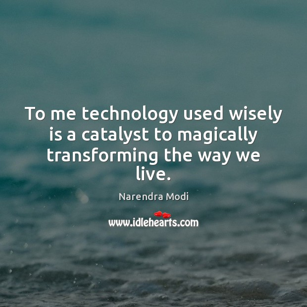 Image, To me technology used wisely is a catalyst to magically transforming the way we live.