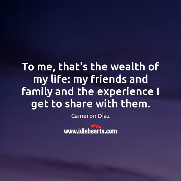To me, that's the wealth of my life: my friends and family Cameron Diaz Picture Quote