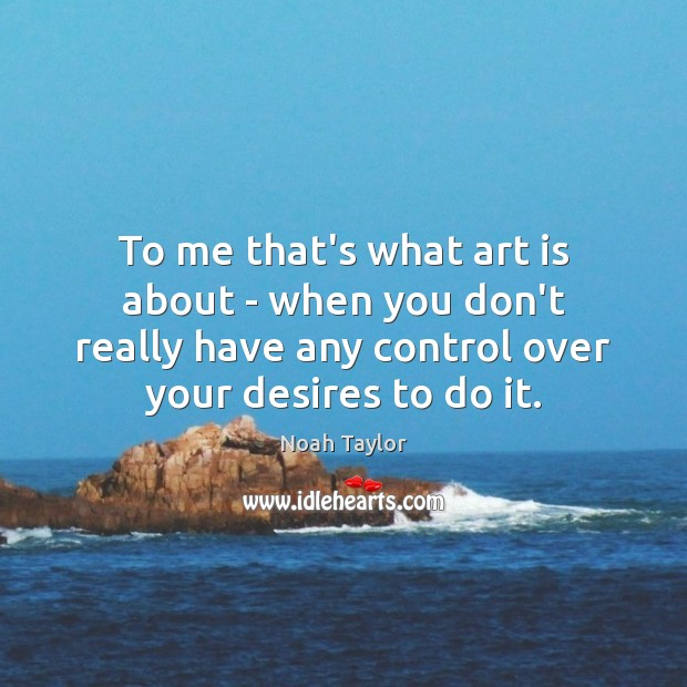 To me that's what art is about – when you don't really Image