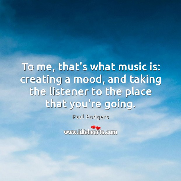 Image, To me, that's what music is: creating a mood, and taking the