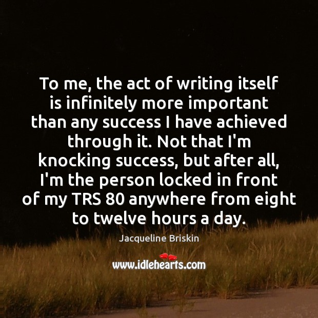 To me, the act of writing itself is infinitely more important than Image