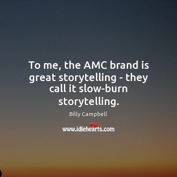 To me, the AMC brand is great storytelling – they call it slow-burn storytelling. Billy Campbell Picture Quote