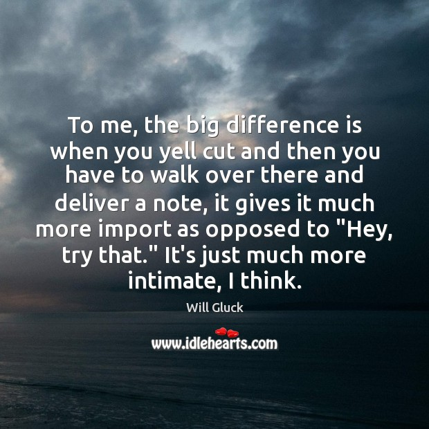 To me, the big difference is when you yell cut and then Image