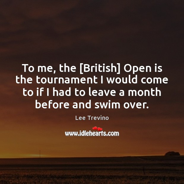 To me, the [British] Open is the tournament I would come to Lee Trevino Picture Quote