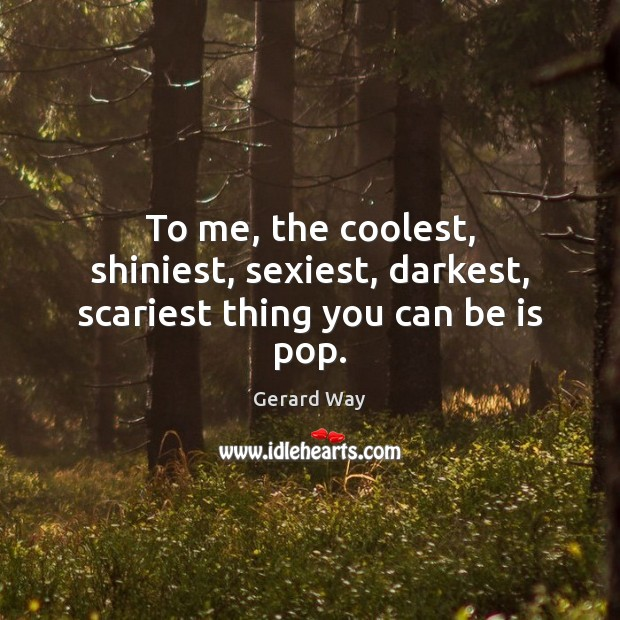 To me, the coolest, shiniest, sexiest, darkest, scariest thing you can be is pop. Image