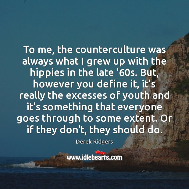 To me, the counterculture was always what I grew up with the Image