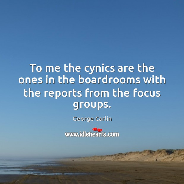 To me the cynics are the ones in the boardrooms with the reports from the focus groups. Image