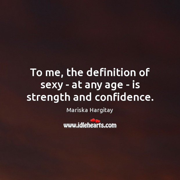 To me, the definition of sexy – at any age – is strength and confidence. Mariska Hargitay Picture Quote