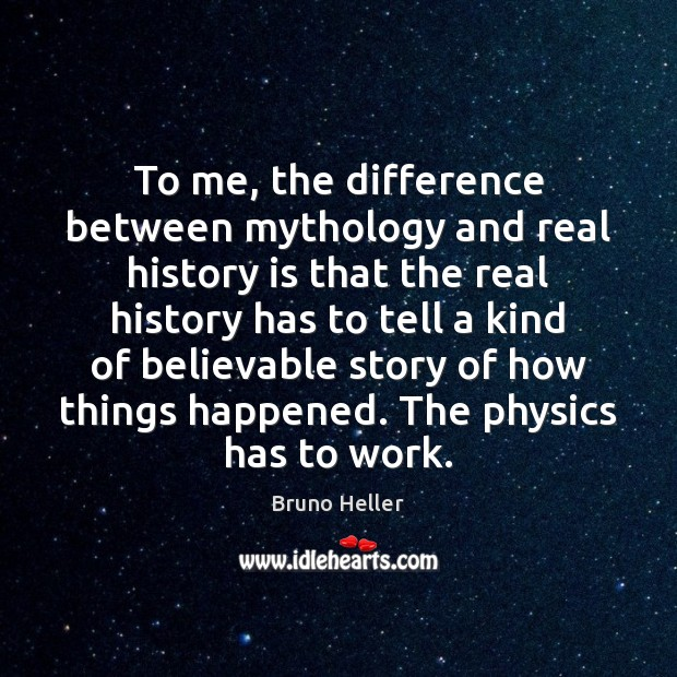 Image, To me, the difference between mythology and real history is that the