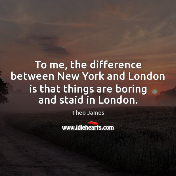 To me, the difference between New York and London is that things Image