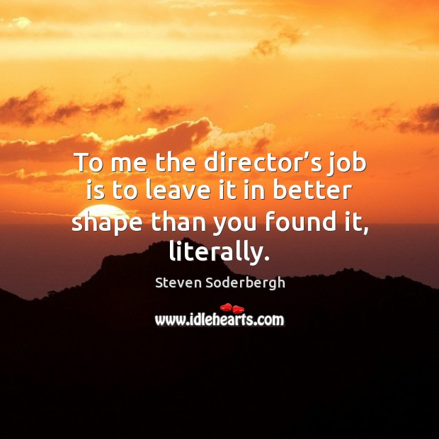 To me the director's job is to leave it in better shape than you found it, literally. Steven Soderbergh Picture Quote