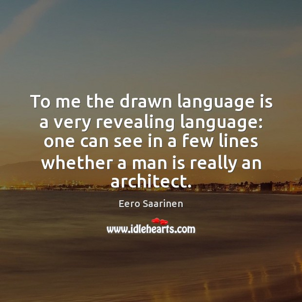 To me the drawn language is a very revealing language: one can Eero Saarinen Picture Quote