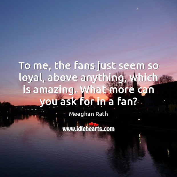 To me, the fans just seem so loyal, above anything, which is Meaghan Rath Picture Quote