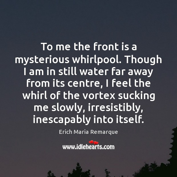 To me the front is a mysterious whirlpool. Though I am in Erich Maria Remarque Picture Quote