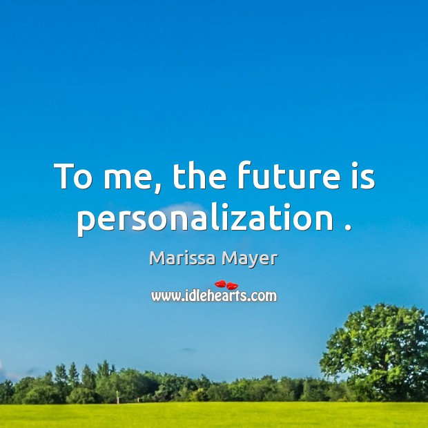 To me, the future is personalization . Marissa Mayer Picture Quote