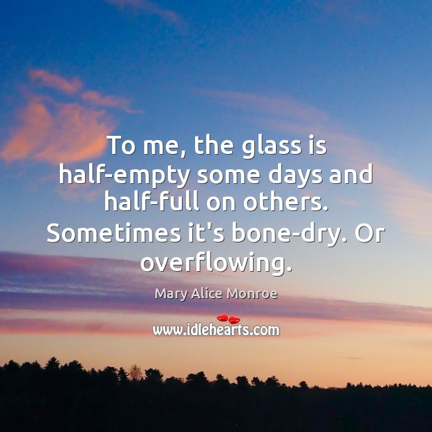 Image, To me, the glass is half-empty some days and half-full on others.