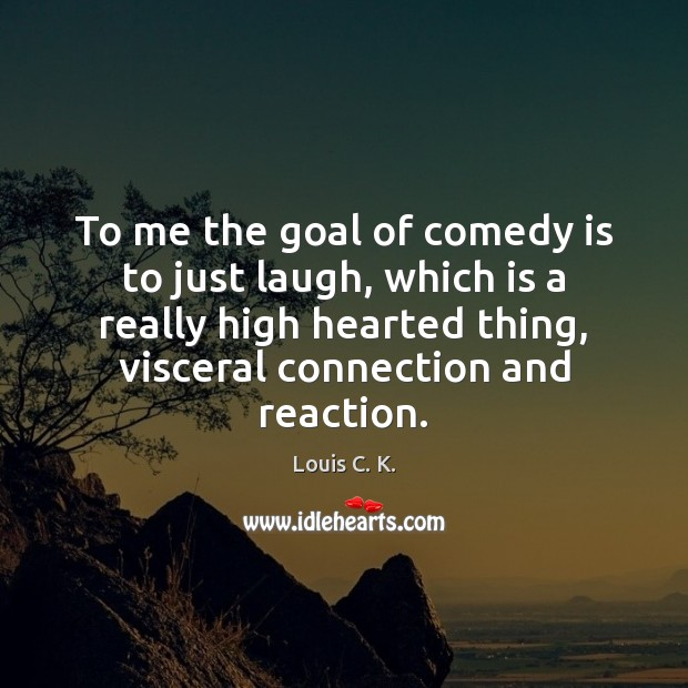 To me the goal of comedy is to just laugh, which is Image