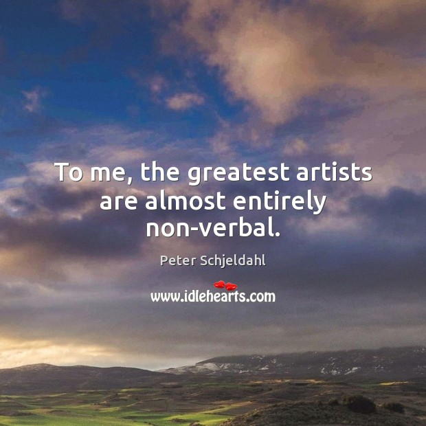 To me, the greatest artists are almost entirely non-verbal. Peter Schjeldahl Picture Quote