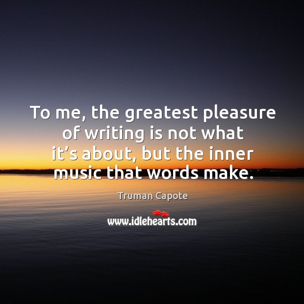 To me, the greatest pleasure of writing is not what it's about, but the inner music that words make. Image