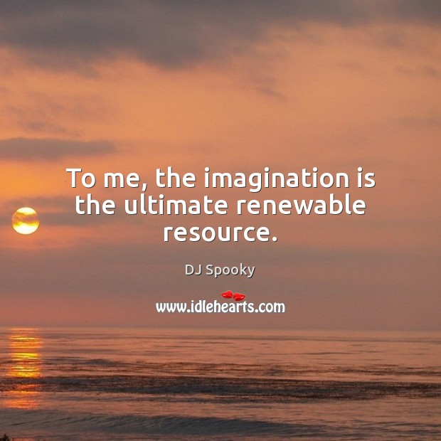 To me, the imagination is the ultimate renewable resource. DJ Spooky Picture Quote