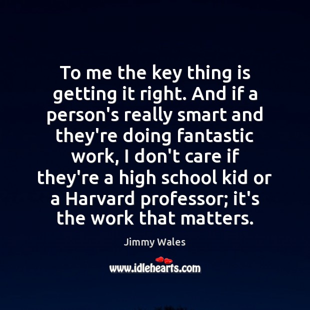 To me the key thing is getting it right. And if a Jimmy Wales Picture Quote